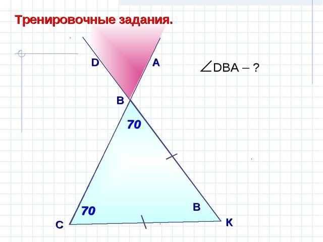 D С B Тренировочные задания. 70 70 А 70 В К