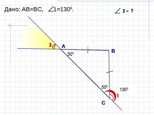 500 1300 А B С Дано: АВ=ВC, 1=1300. 1 2 500 500