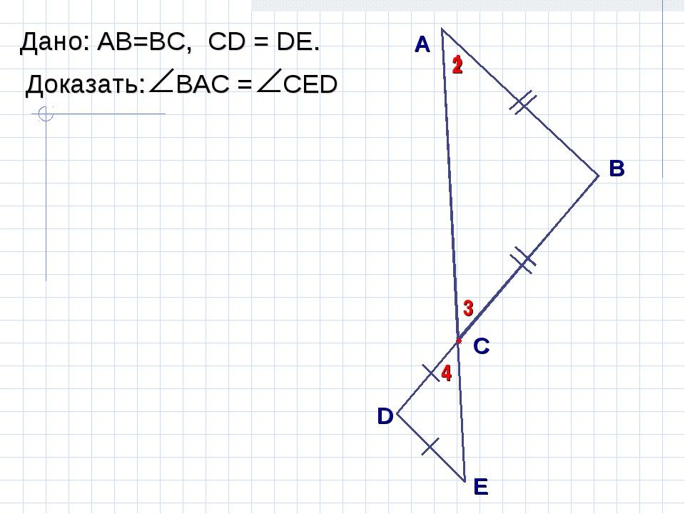 А B С Дано: АВ=ВC, СD = DЕ. 1 2 D E 3 4
