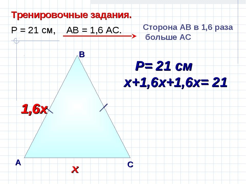 В А С Тренировочные задания. Р = 21 см, АВ = 1,6 АС. Сторона AВ в 1,6 раза бо...