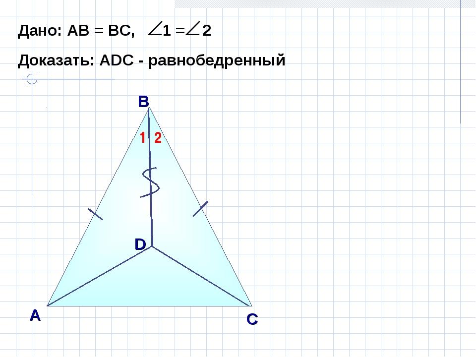 В А С Дано: АВ = ВС, 1 = 2 Доказать: АDС - равнобедренный D 1 2