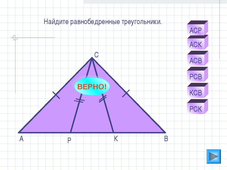 А К Р С В АСК PCB АСВ АСР KCB PCK Найдите равнобедренные треугольники. ВЕРНО!