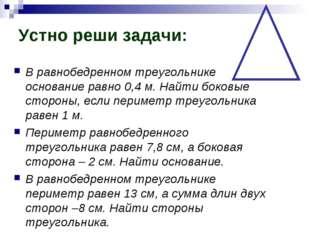 Устно реши задачи: В равнобедренном треугольнике основание равно 0,4 м. Найти