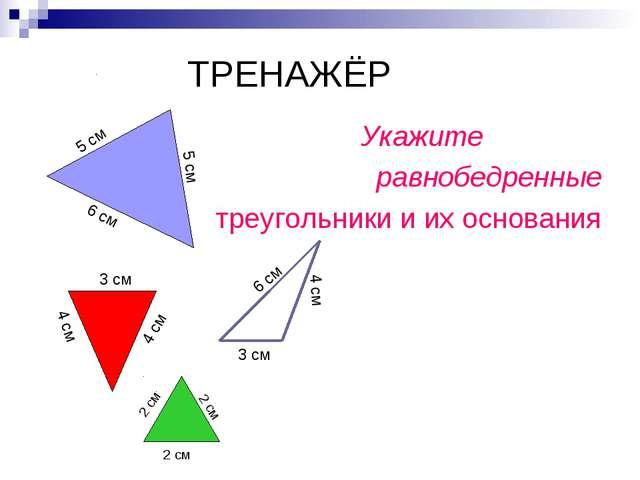 ТРЕНАЖЁР Укажите равнобедренные треугольники и их основания 5 см 5 см 6 см 4...
