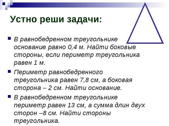 Устно реши задачи: В равнобедренном треугольнике основание равно 0,4 м. Найти...