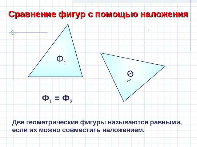 Сравнение фигур с помощью наложения Ф2 Ф2 Ф1 Ф1 = Ф2 Две геометрические фигур...