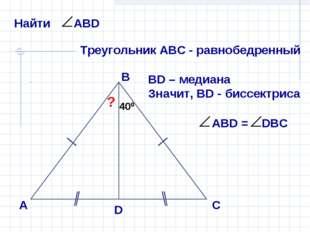 А В С D ? 400 400 Треугольник АВС - равнобедренный ВD – медиана Значит, ВD -