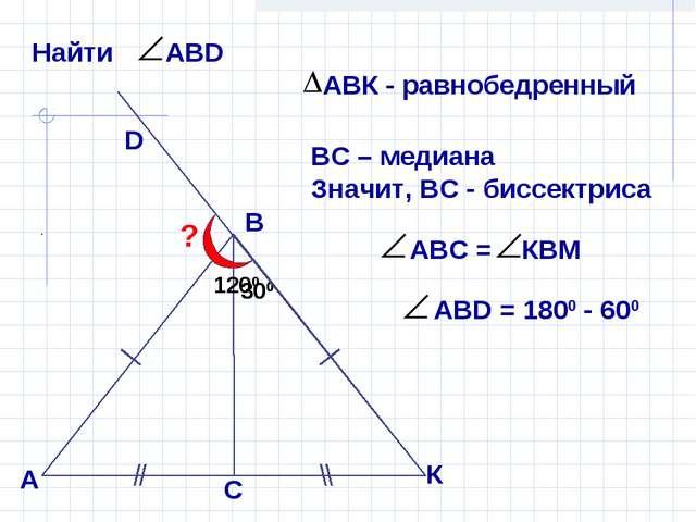 В А D ? 300 300 ВС – медиана Значит, ВС - биссектриса К С 1200
