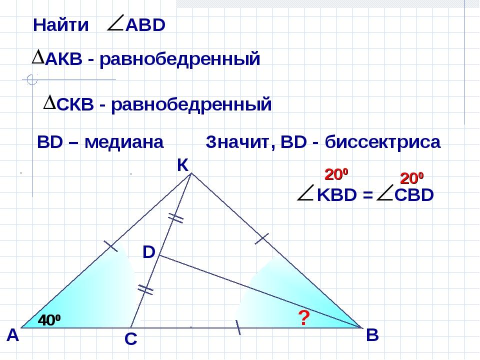 К А D ? 400 400 ВD – медиана Значит, ВD - биссектриса В С 200 200