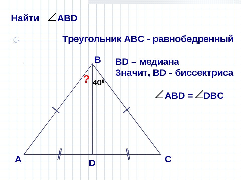 А В С D ? 400 400 Треугольник АВС - равнобедренный ВD – медиана Значит, ВD -...
