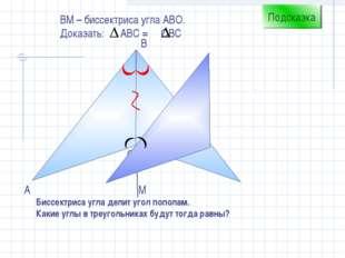 С B А ВM – биссектриса угла АВО. Доказать: АВС = ОВС Подсказка Биссектриса уг