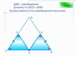 D В С А О К Подсказка Вспомни свойство углов в равнобедренном треугольнике ∆А