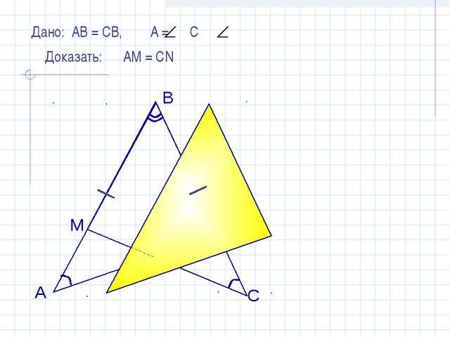 Дано: АВ = СВ, А = С Доказать: АМ = СN А B C M N