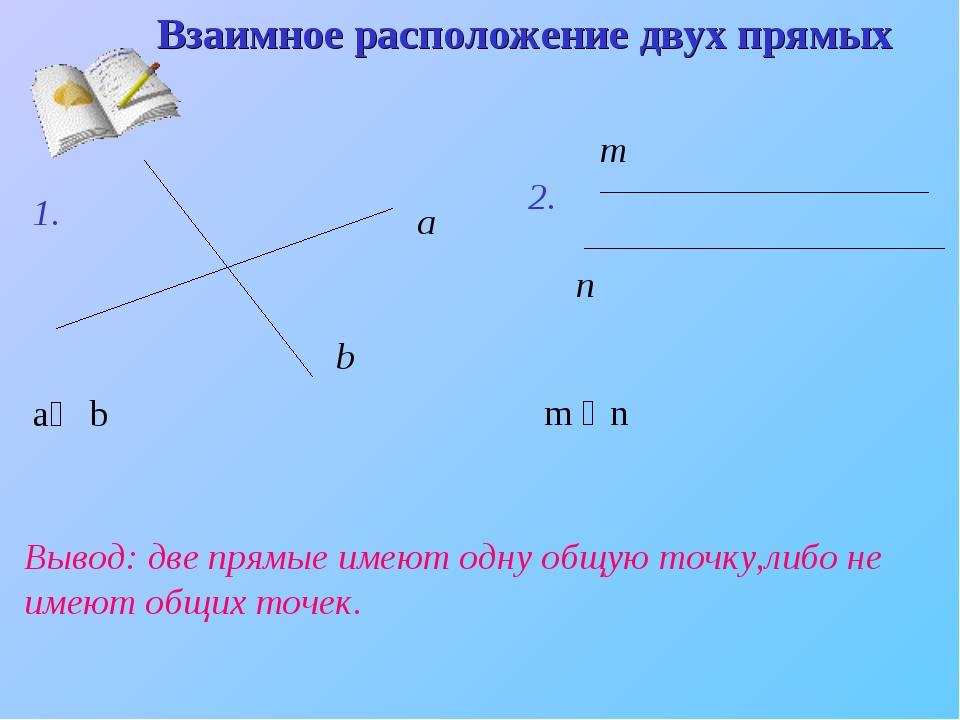 Взаимное расположение двух прямых 1. а b 2. m n Вывод: две прямые имеют одну...