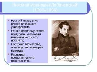 Николай Иванович Лобачевский (1792–1856) Русский математик, ректор Казанского
