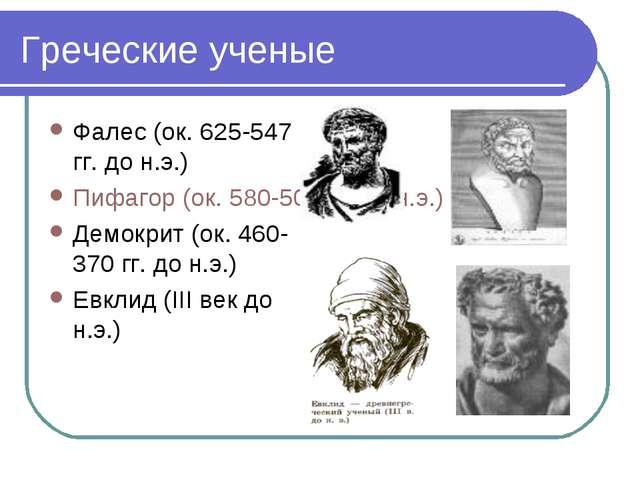 Греческие ученые Фалес (ок. 625-547 гг. до н.э.) Пифагор (ок. 580-500 гг. до...