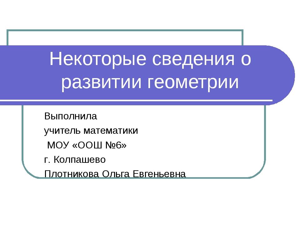 Некоторые сведения о развитии геометрии Выполнила учитель математики МОУ «ООШ...