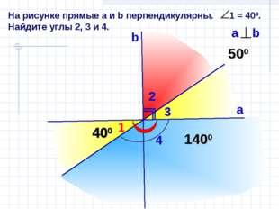На рисунке прямые а и b перпендикулярны. 1 = 400. Найдите углы 2, 3 и 4. 1 b