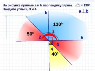 На рисунке прямые а и b перпендикулярны. 1 = 1300. Найдите углы 2, 3 и 4. 1 b