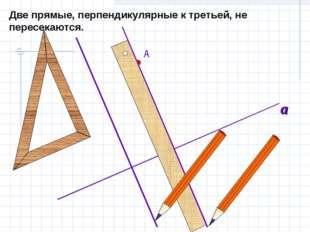 Две прямые, перпендикулярные к третьей, не пересекаются. А a