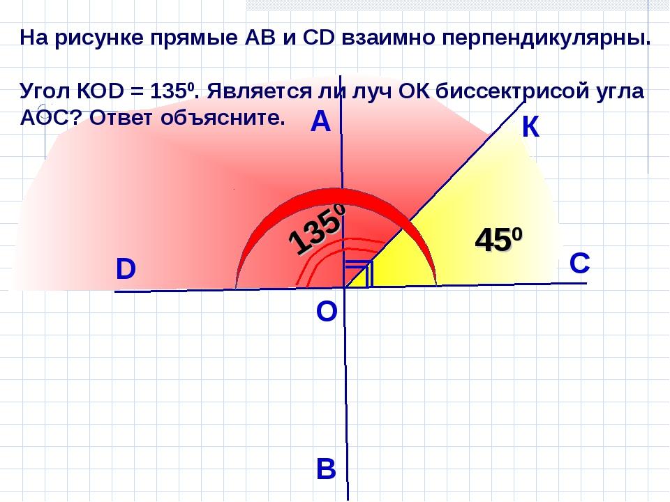 На рисунке прямые АВ и СD взаимно перпендикулярны. Угол КОD = 1350. Является...