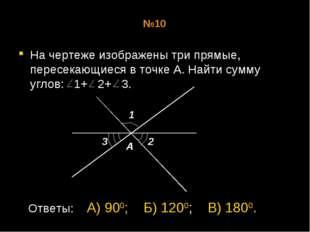 №10 На чертеже изображены три прямые, пересекающиеся в точке А. Найти сумму у