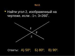 №11 Найти угол 2, изображенный на чертеже, если 1+ 3=260 . о 1 2 3 Ответы: А)