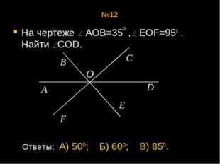 №12 На чертеже АОВ=35 , EOF=950 . Найти COD. о A B O C F D E Ответы: А) 500;