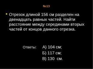 №13 Отрезок длиной 156 см разделен на двенадцать равных частей. Найти расстоя