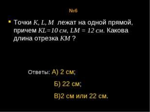 Точки К, L, М лежат на одной прямой, причем KL=10 см, LM = 12 см. Какова длин