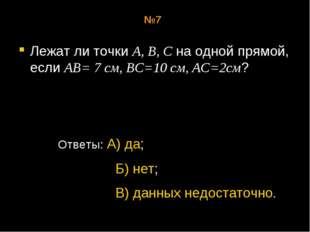 Лежат ли точки А, В, С на одной прямой, если АВ= 7 см, ВС=10 см, АС=2см? Отве