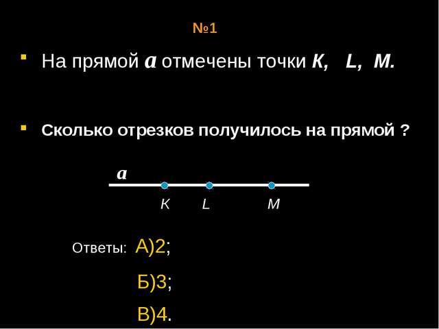 На прямой а отмечены точки К, L, M. Сколько отрезков получилось на прямой ?...