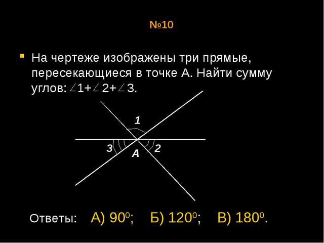 №10 На чертеже изображены три прямые, пересекающиеся в точке А. Найти сумму у...