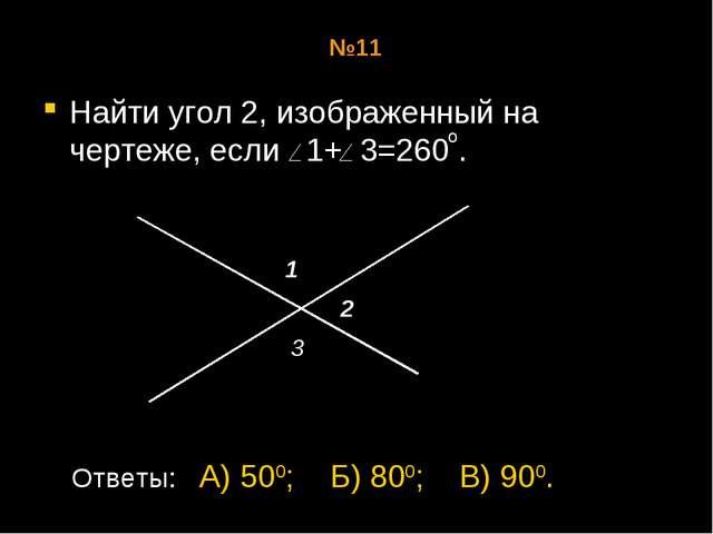 №11 Найти угол 2, изображенный на чертеже, если 1+ 3=260 . о 1 2 3 Ответы: А)...