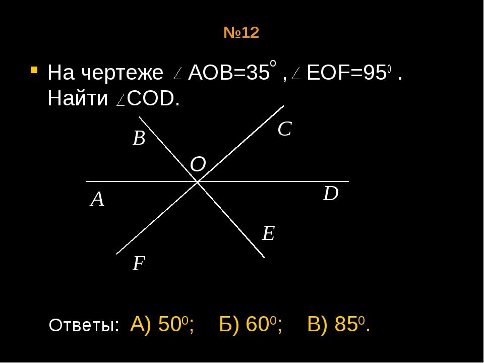 №12 На чертеже АОВ=35 , EOF=950 . Найти COD. о A B O C F D E Ответы: А) 500;...