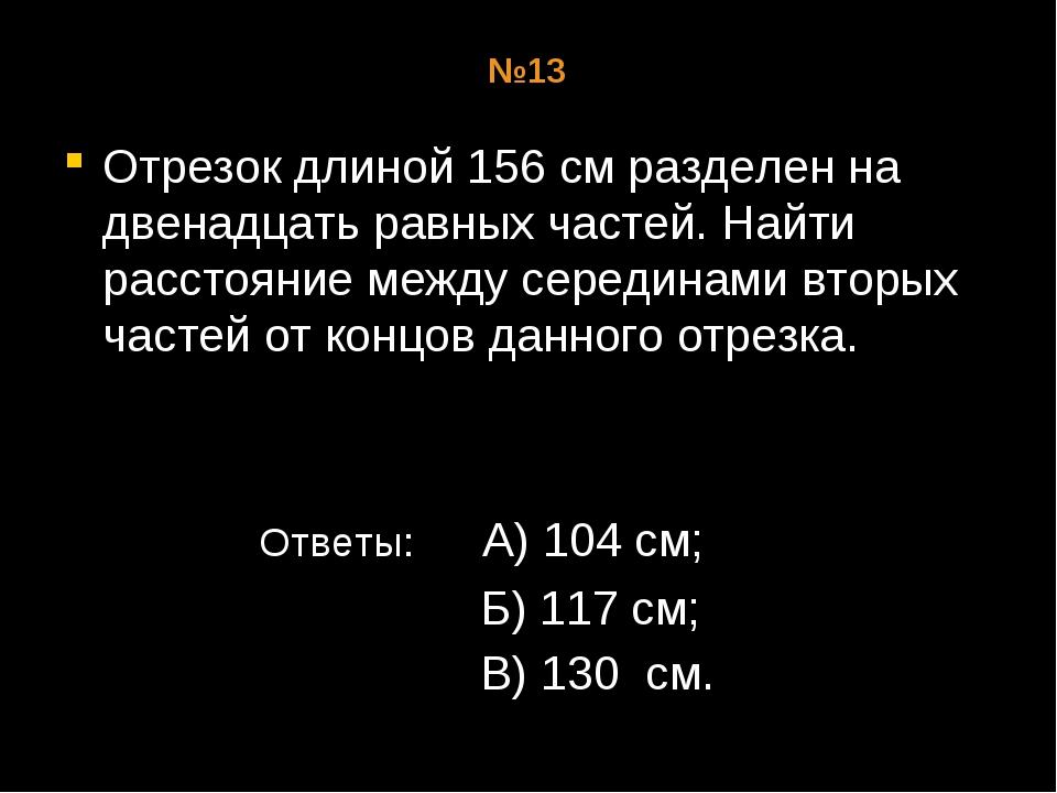 №13 Отрезок длиной 156 см разделен на двенадцать равных частей. Найти расстоя...