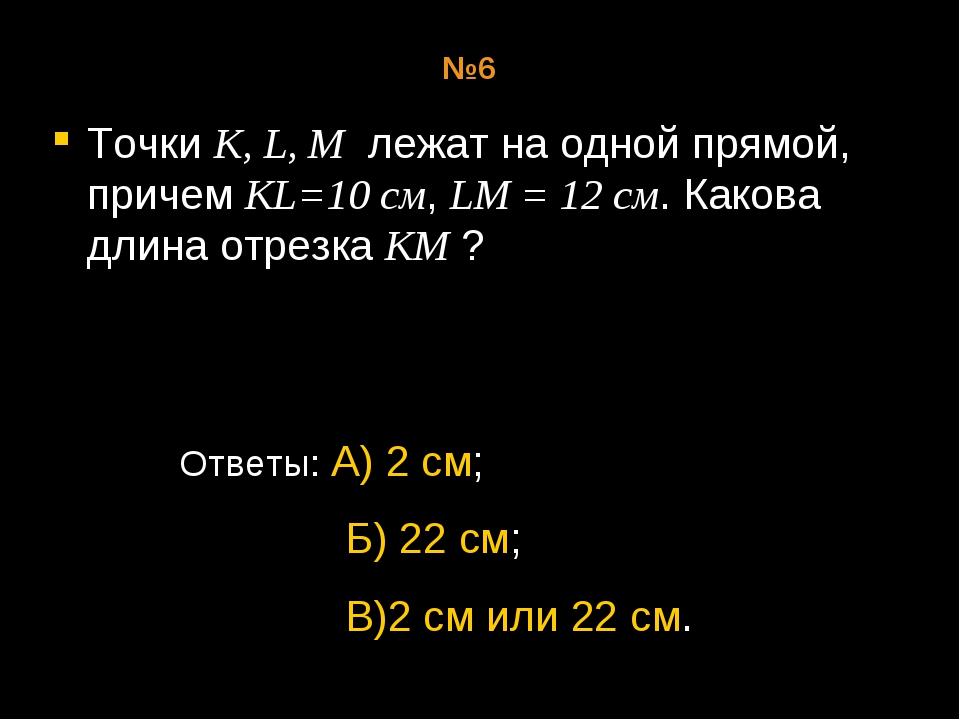 Точки К, L, М лежат на одной прямой, причем KL=10 см, LM = 12 см. Какова длин...