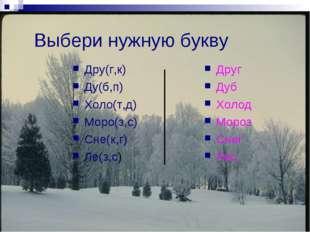 Выбери нужную букву Дру(г,к) Ду(б,п) Холо(т,д) Моро(з,с) Сне(к,г) Ле(з,с) Дру