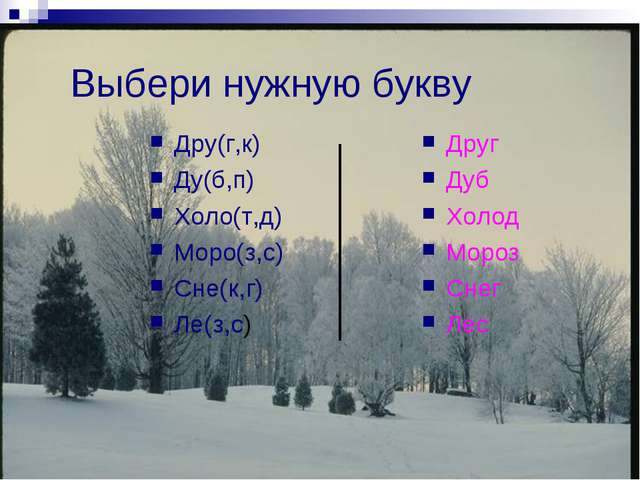 Выбери нужную букву Дру(г,к) Ду(б,п) Холо(т,д) Моро(з,с) Сне(к,г) Ле(з,с) Дру...