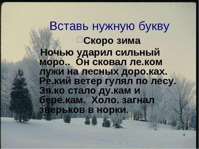 Вставь нужную букву Скоро зима Ночью ударил сильный моро.. Он сковал ле.ком л...