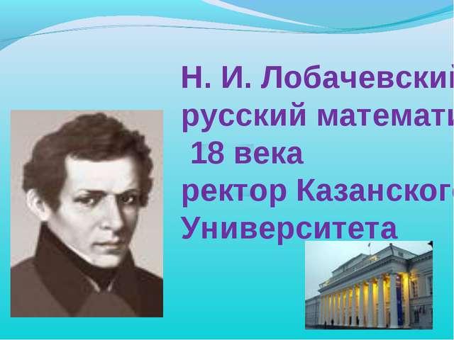 Н. И. Лобачевский русский математик 18 века ректор Казанского Университета
