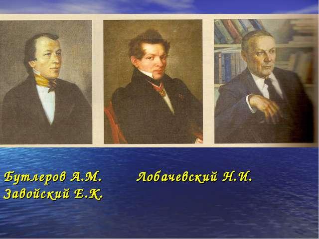 Бутлеров А.М. Лобачевский Н.И. Завойский Е.К.