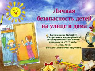 Личная безопасность детей на улице и дома Воспитатель ГБС(К)ОУ «Специальная (