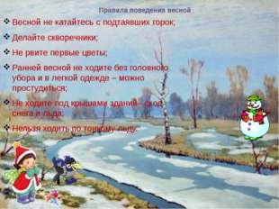 Правила поведения весной Весной не катайтесь с подтаявших горок; Делайте скво