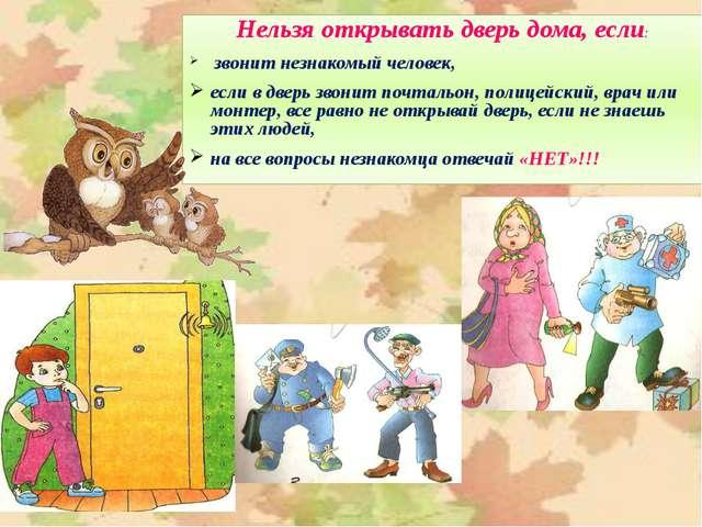 Нельзя открывать дверь дома, если: звонит незнакомый человек, если в дверь зв...