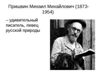 Пришвин Михаил Михайлович (1873-1954) – удивительный писатель, певец русской