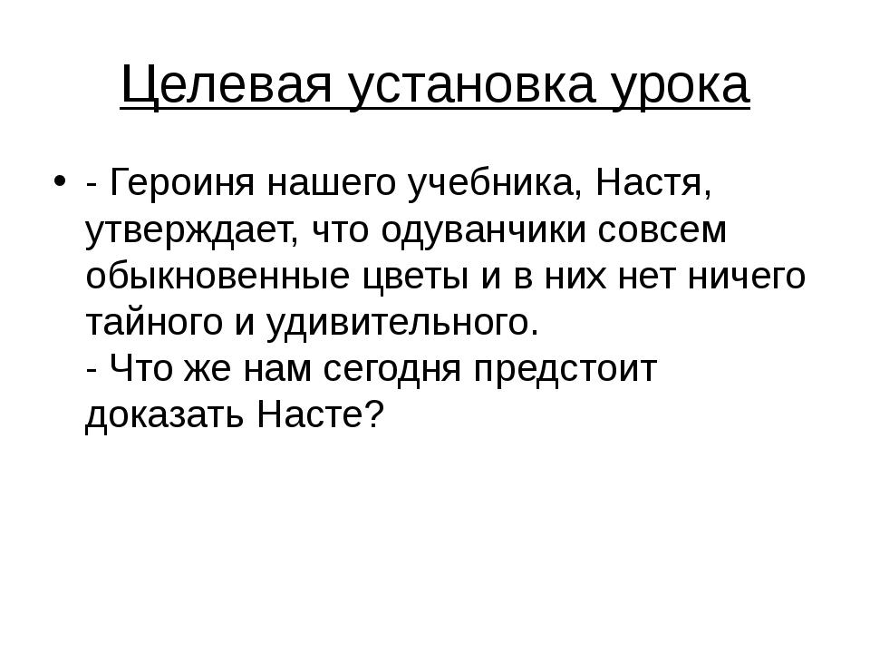 Целевая установка урока - Героиня нашего учебника, Настя, утверждает, что оду...