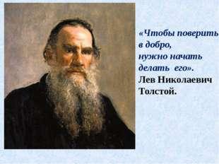 «Чтобы поверить в добро, нужно начать делать его». Лев Николаевич Толстой.