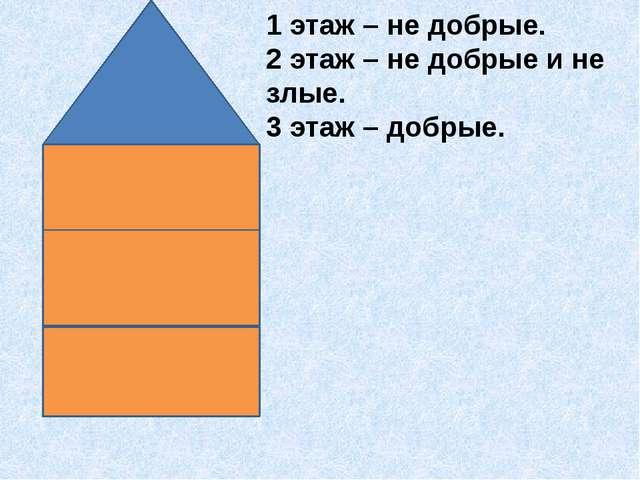 1 этаж – не добрые. 2 этаж – не добрые и не злые. 3 этаж – добрые.