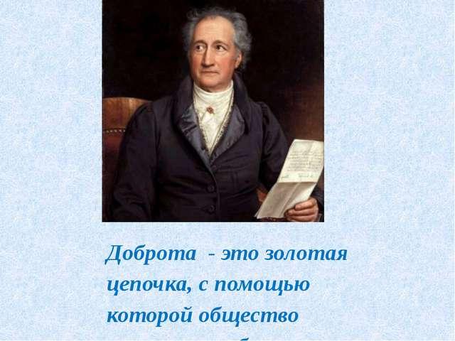 Доброта - это золотая цепочка, с помощью которой общество связывает себя дру...